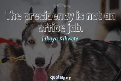 Photo Quote of The presidency is not an office job.