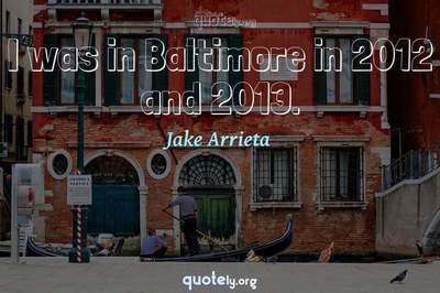 Photo Quote of I was in Baltimore in 2012 and 2013.