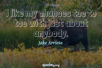 Photo Quote of I like my chances toe to toe with just about anybody.