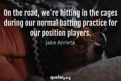 Photo Quote of On the road, we're hitting in the cages during our normal batting practice for our position players.