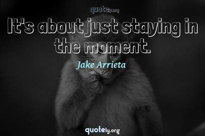 Photo Quote of It's about just staying in the moment.