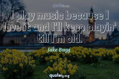 Photo Quote of I play music because I love it and I'll keep playin' till I'm old.