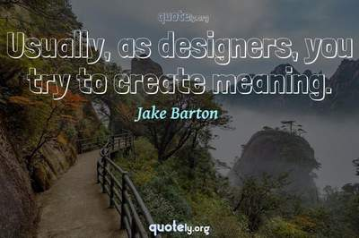 Photo Quote of Usually, as designers, you try to create meaning.