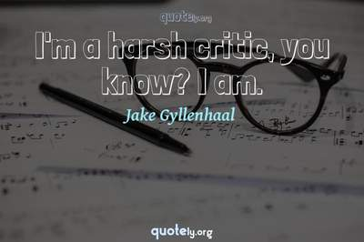 Photo Quote of I'm a harsh critic, you know? I am.