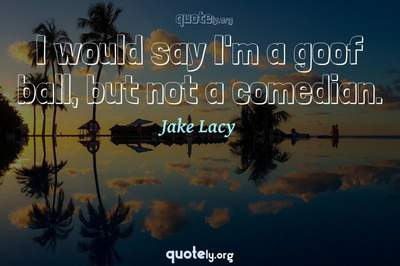 Photo Quote of I would say I'm a goof ball, but not a comedian.