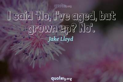 Photo Quote of I said 'No, I've aged, but grown up? No'.