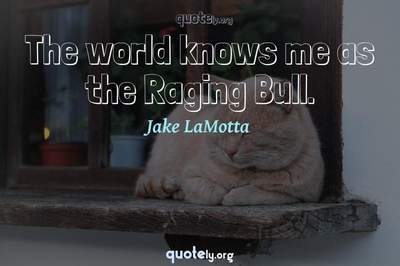 Photo Quote of The world knows me as the Raging Bull.