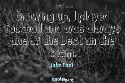 Photo Quote of Growing up, I played football and was always one of the best on the team.