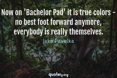 Photo Quote of Now on 'Bachelor Pad' it is true colors - no best foot forward anymore, everybody is really themselves.