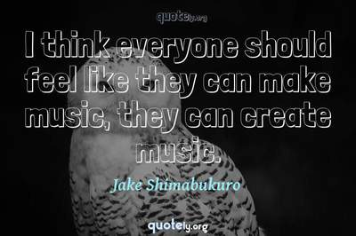 Photo Quote of I think everyone should feel like they can make music, they can create music.