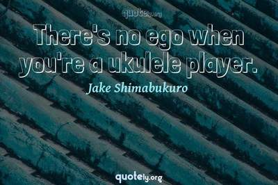 Photo Quote of There's no ego when you're a ukulele player.