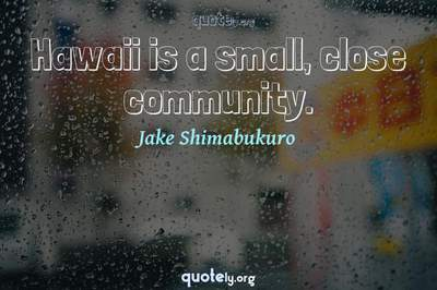 Photo Quote of Hawaii is a small, close community.