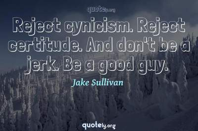 Photo Quote of Reject cynicism. Reject certitude. And don't be a jerk. Be a good guy.