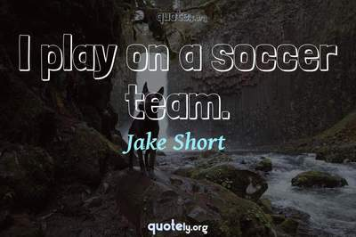 Photo Quote of I play on a soccer team.