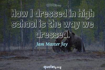 Photo Quote of How I dressed in high school is the way we dressed.