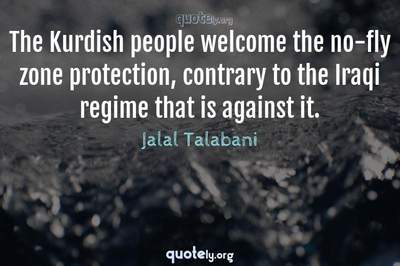 Photo Quote of The Kurdish people welcome the no-fly zone protection, contrary to the Iraqi regime that is against it.