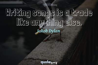 Photo Quote of Writing songs is a trade like anything else.