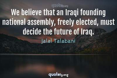 Photo Quote of We believe that an Iraqi founding national assembly, freely elected, must decide the future of Iraq.