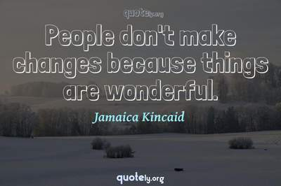 Photo Quote of People don't make changes because things are wonderful.