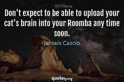 Photo Quote of Don't expect to be able to upload your cat's brain into your Roomba any time soon.