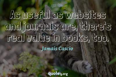 Photo Quote of As useful as websites and journals are, there's real value in books, too.
