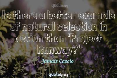 Photo Quote of Is there a better example of natural selection in action than 'Project Runway?'