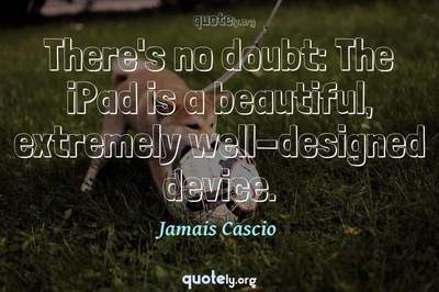 Photo Quote of There's no doubt: The iPad is a beautiful, extremely well-designed device.