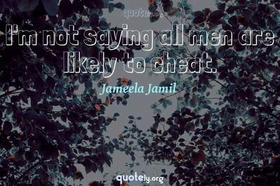 Photo Quote of I'm not saying all men are likely to cheat.