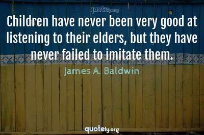 Photo Quote of Children have never been very good at listening to their elders, but they have never failed to imitate them.