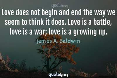 Photo Quote of Love does not begin and end the way we seem to think it does. Love is a battle, love is a war; love is a growing up.