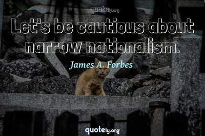 Photo Quote of Let's be cautious about narrow nationalism.
