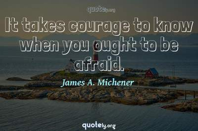 Photo Quote of It takes courage to know when you ought to be afraid.