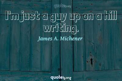 Photo Quote of I'm just a guy up on a hill writing.