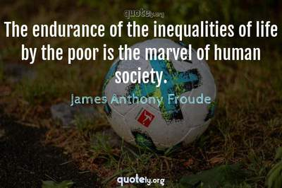 Photo Quote of The endurance of the inequalities of life by the poor is the marvel of human society.
