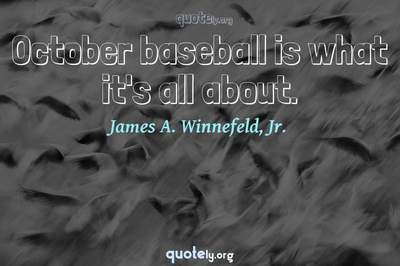 Photo Quote of October baseball is what it's all about.