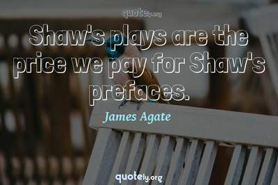 Photo Quote of Shaw's plays are the price we pay for Shaw's prefaces.