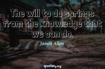 Photo Quote of The will to do springs from the knowledge that we can do.