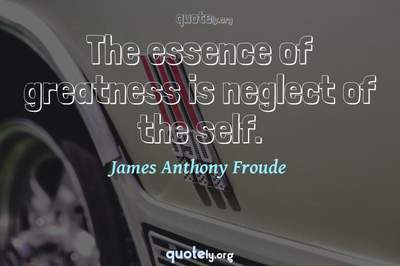 Photo Quote of The essence of greatness is neglect of the self.
