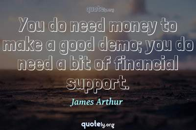 Photo Quote of You do need money to make a good demo; you do need a bit of financial support.