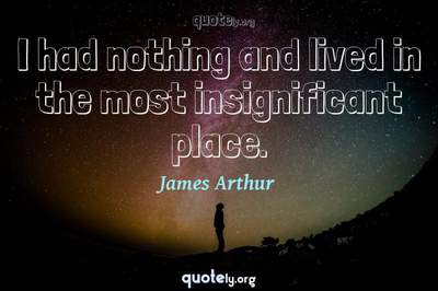 Photo Quote of I had nothing and lived in the most insignificant place.