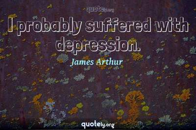 Photo Quote of I probably suffered with depression.