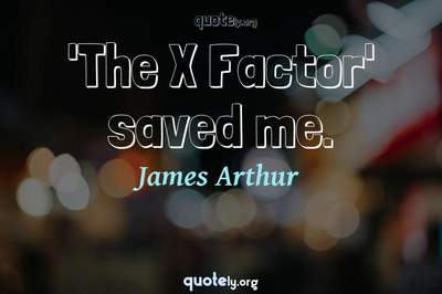 Photo Quote of 'The X Factor' saved me.
