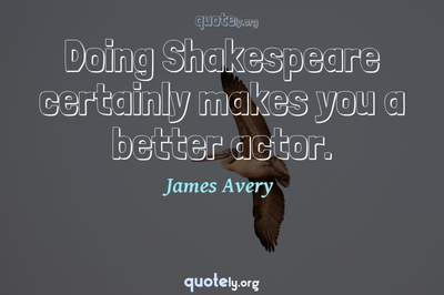 Photo Quote of Doing Shakespeare certainly makes you a better actor.