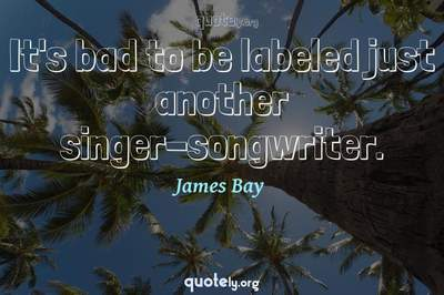 Photo Quote of It's bad to be labeled just another singer-songwriter.