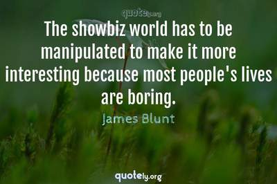 Photo Quote of The showbiz world has to be manipulated to make it more interesting because most people's lives are boring.