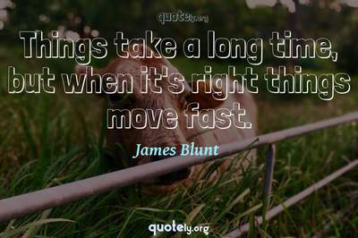 Photo Quote of Things take a long time, but when it's right things move fast.