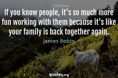 Photo Quote of If you know people, it's so much more fun working with them because it's like your family is back together again.