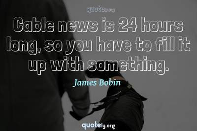 Photo Quote of Cable news is 24 hours long, so you have to fill it up with something.