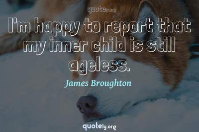 Photo Quote of I'm happy to report that my inner child is still ageless.