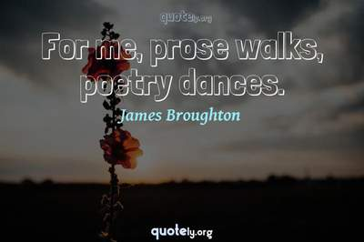 Photo Quote of For me, prose walks, poetry dances.